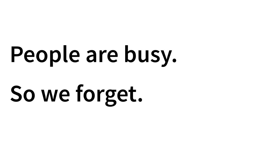 People are busy. So we forget.