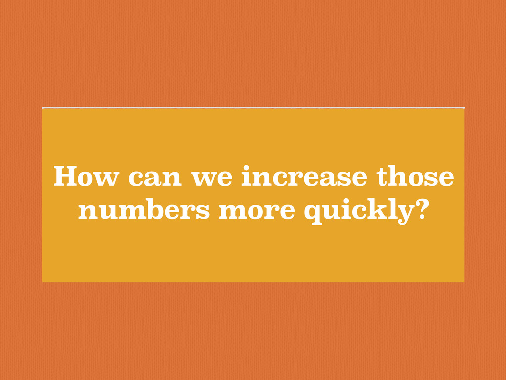 How can we increase those numbers more quickly?