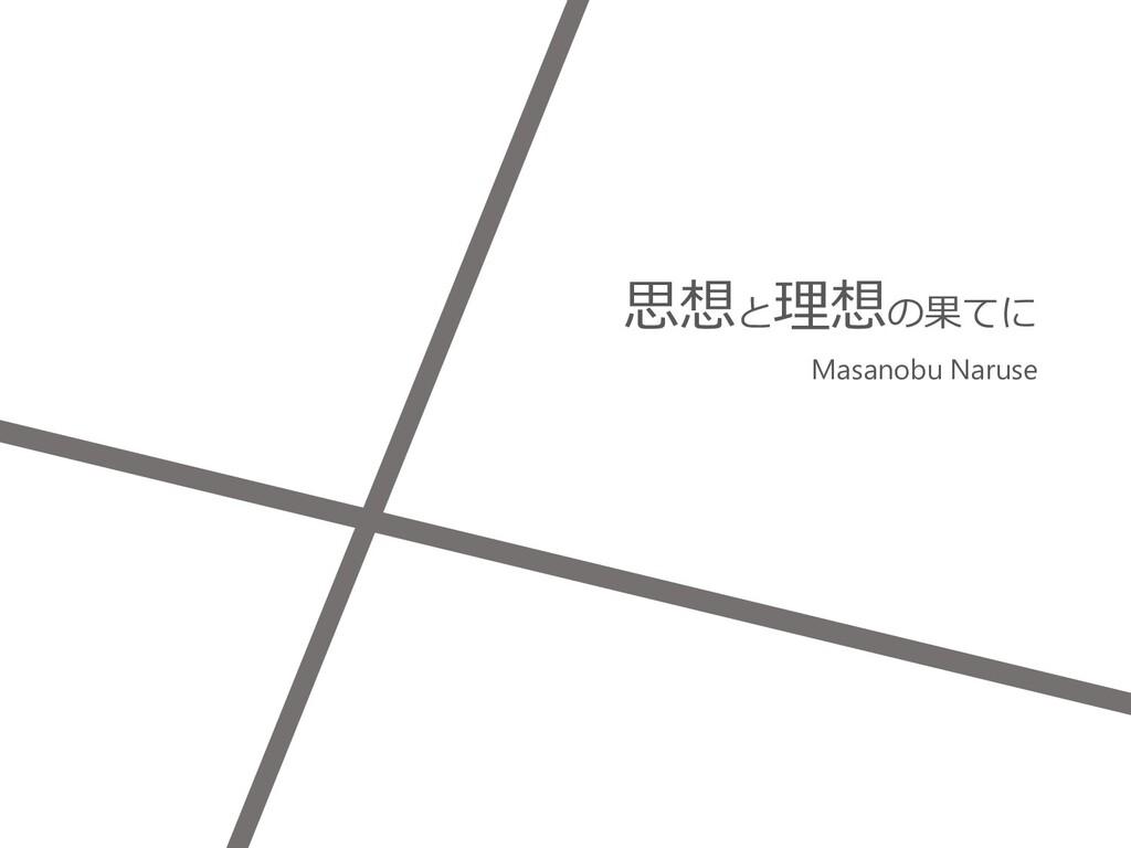 思想と理想の果てに Masanobu Naruse 1