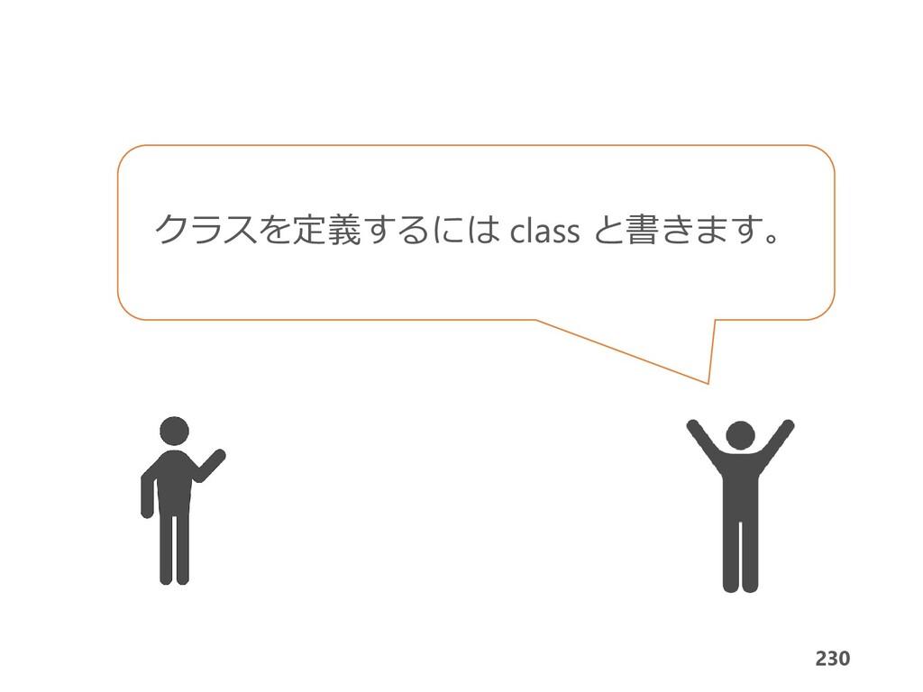 230 230 クラスを定義するには class と書きます。