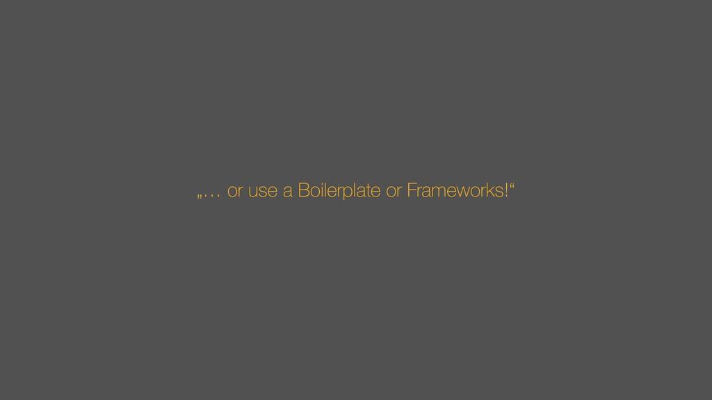 """""""… or use a Boilerplate or Frameworks!"""""""