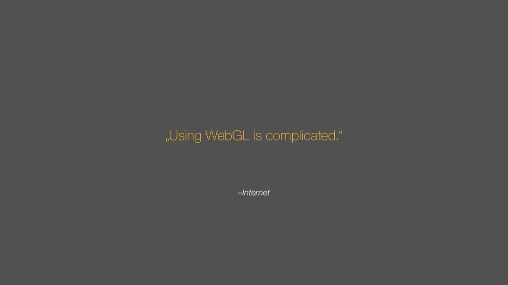 "–Internet ""Using WebGL is complicated."""