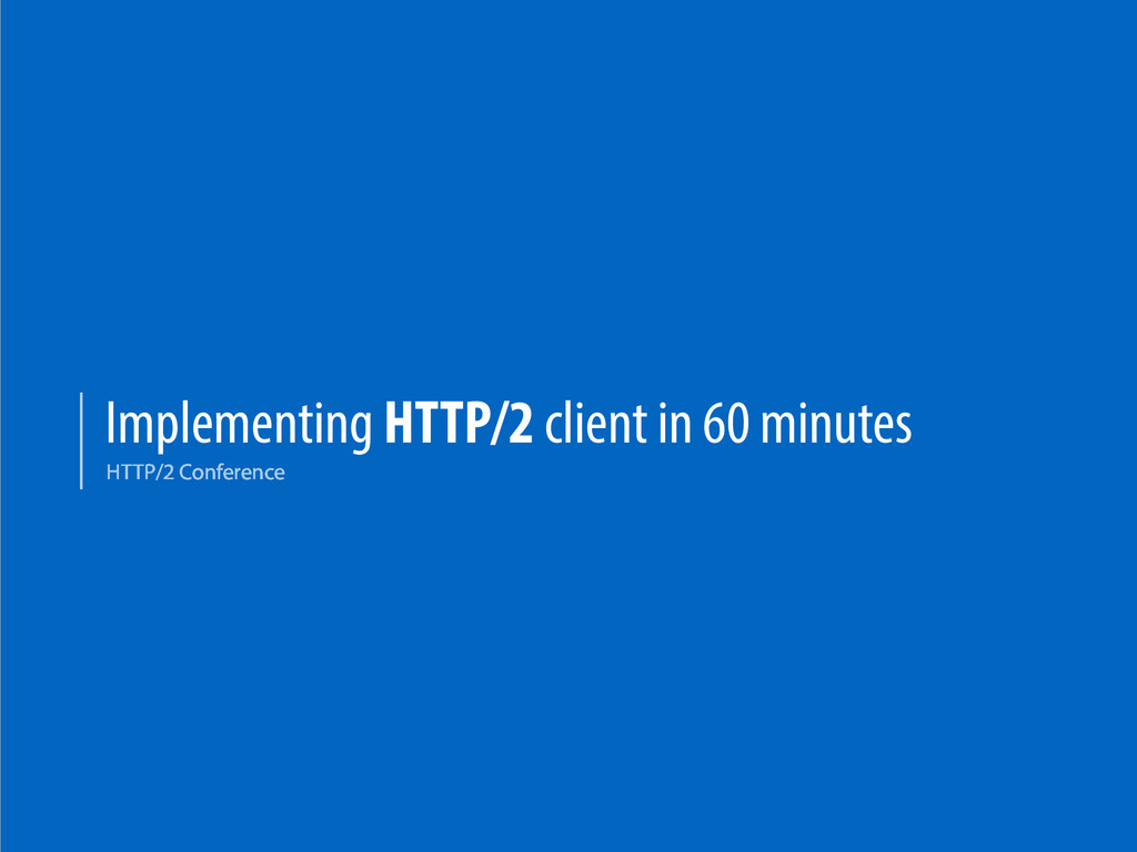 Implementing HTTP/2 client in 60 minutes HTTP/2...