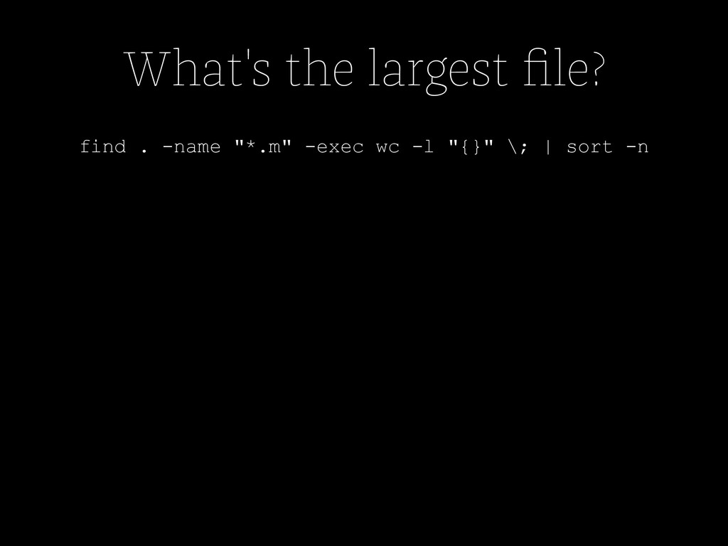 "What's the largest file? find . -name ""*.m"" -exe..."