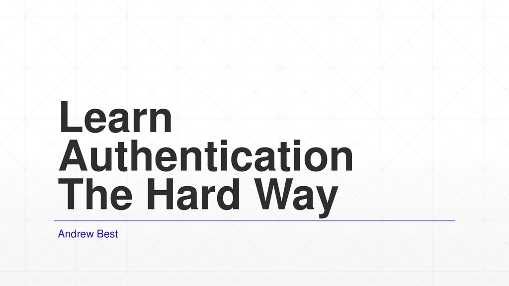 Learn Authentication The Hard Way Andrew Best