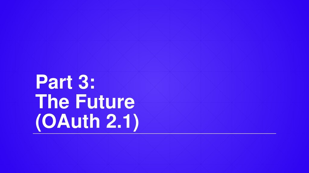 Part 3: The Future (OAuth 2.1)
