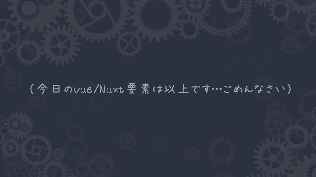 (今日のVue/Nuxt要素は以上です…ごめんなさい)