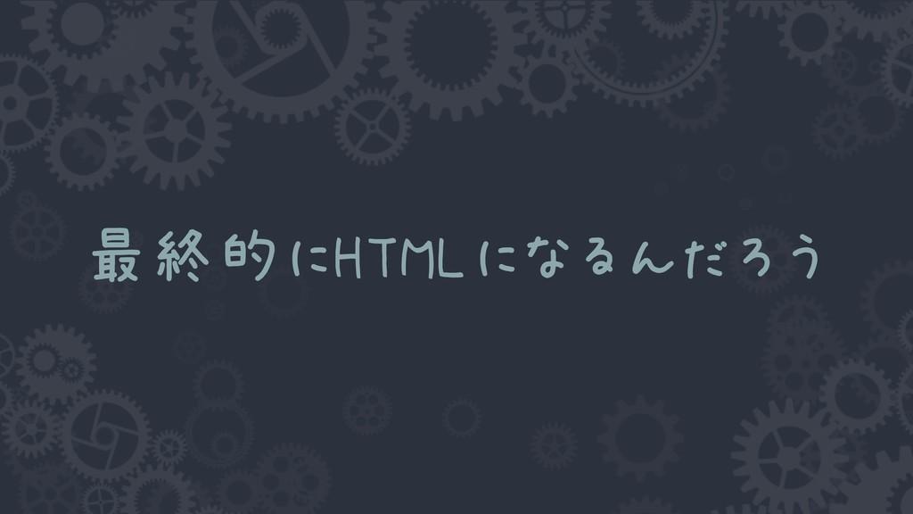 最終的にHTMLになるんだろう