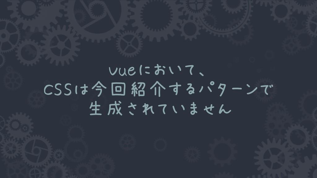 Vueにおいて、 CSSは今回紹介するパターンで 生成されていません