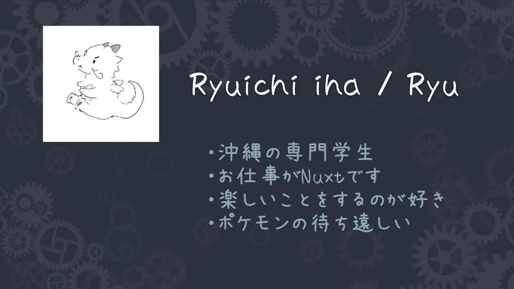 Ryuichi iha / Ryu ・沖縄の専門学生 ・お仕事がNuxtです ・楽しいことをす...