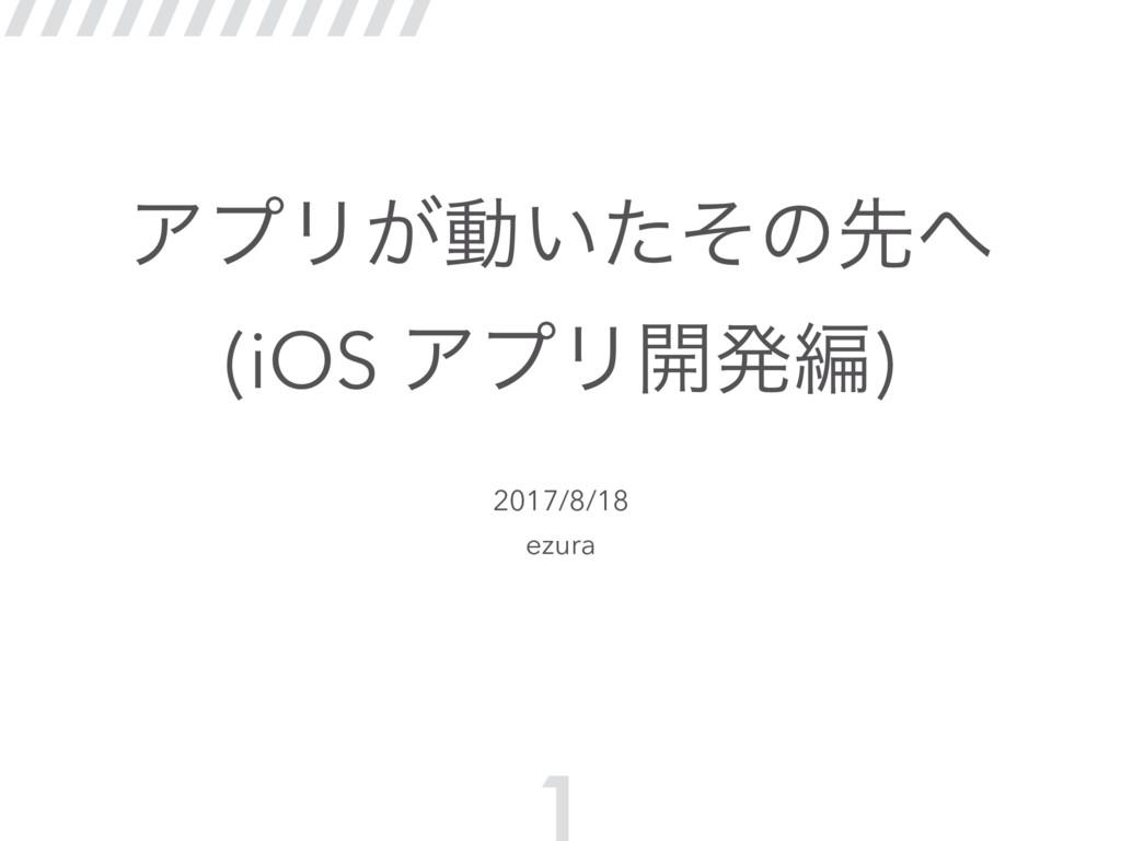 ΞϓϦ͕ಈ͍ͨͦͷઌ (iOS ΞϓϦ։ൃฤ) 2017/8/18 ezura