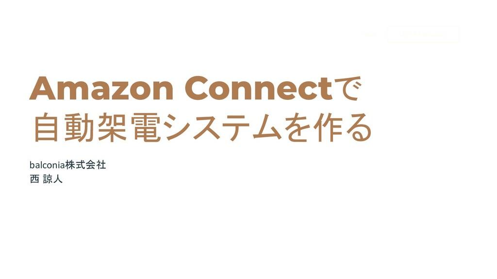 Amazon Connectで 自動架電システムを作る balconia株式会社 西 諒人 U...