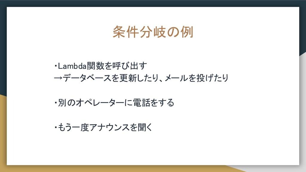条件分岐の例 ・Lambda関数を呼び出す →データベースを更新したり、メールを投げたり ...