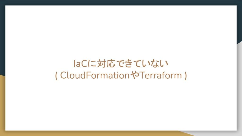 IaCに対応できていない ( CloudFormationやTerraform )