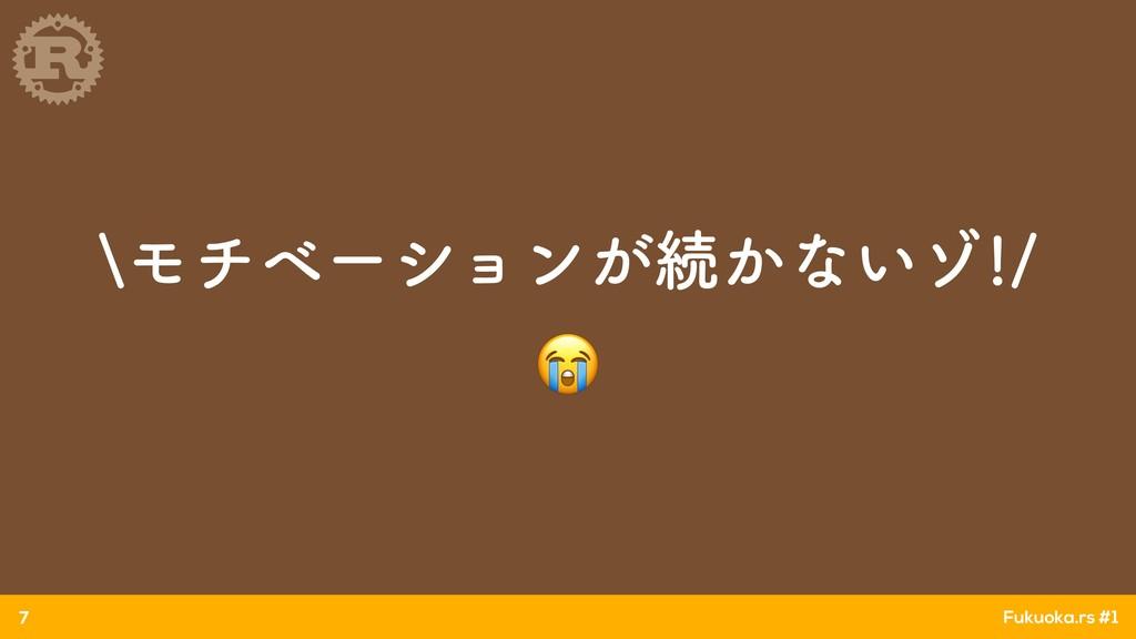 Fukuoka.rs #1 aϞνϕʔγϣϯ͕ଓ͔ͳ͍κ  7
