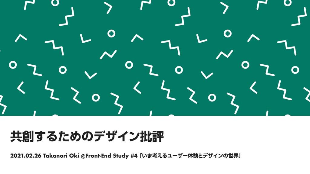 共創するためのデザイン批評 2021.02.26 Takanori Oki @Front-En...