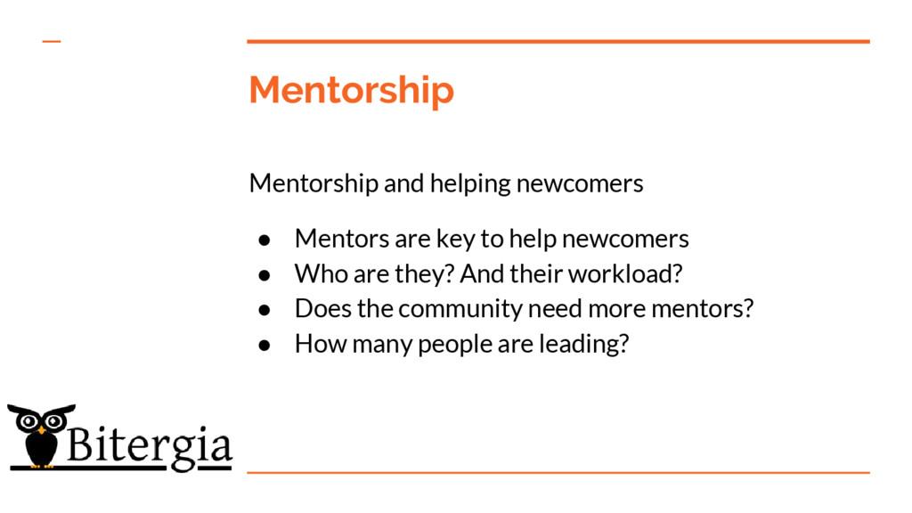 Mentorship Mentorship and helping newcomers ● M...