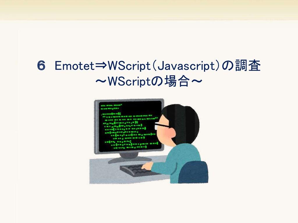 6 Emotet⇒WScript(Javascript)の調査 ~WScriptの場合~