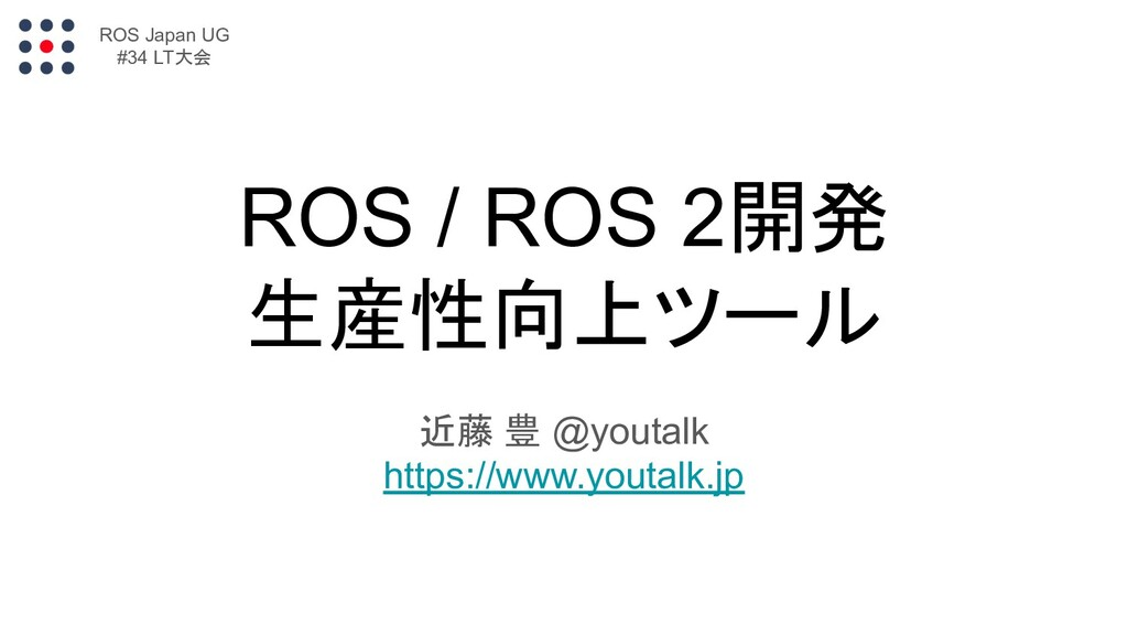 ROS / ROS 2開発 生産性向上ツール 近藤 豊 @youtalk https://ww...