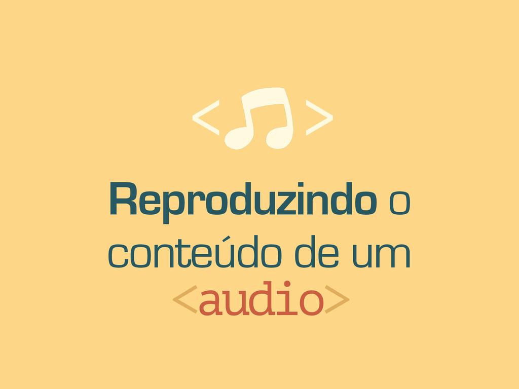 Reproduzindo o conteúdo de um <audio> < >