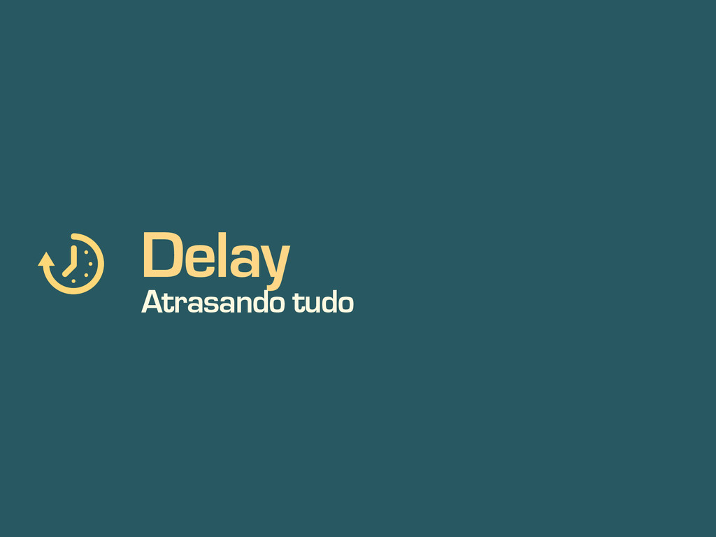 Delay Atrasando tudo