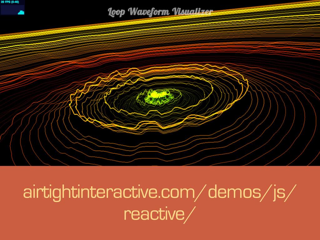 s airtightinteractive.com/demos/js/ reactive/