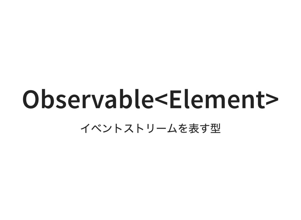 Observable<Element> イベントストリー ムを表す型