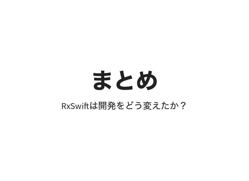 まとめ RxSwi は開発をどう変えたか?