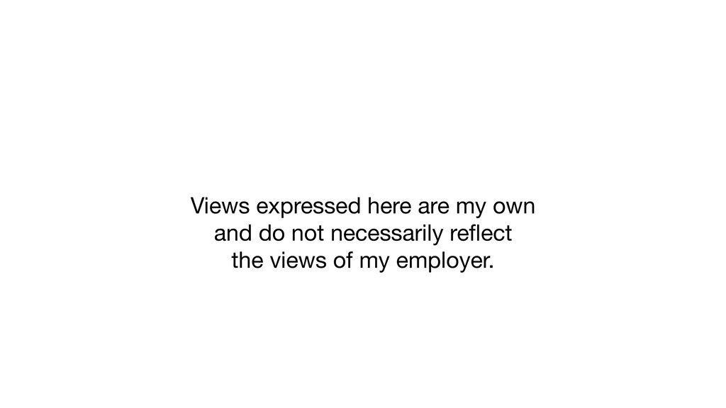 Views expressed here are my own  and do not ne...
