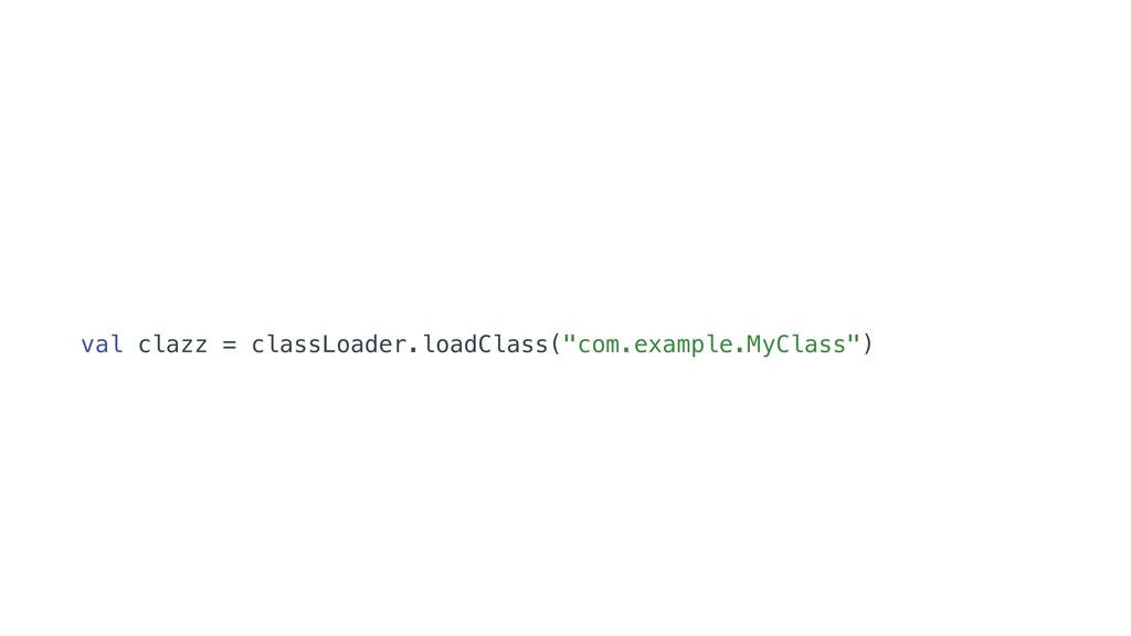 "val clazz = classLoader.loadClass(""com.example...."