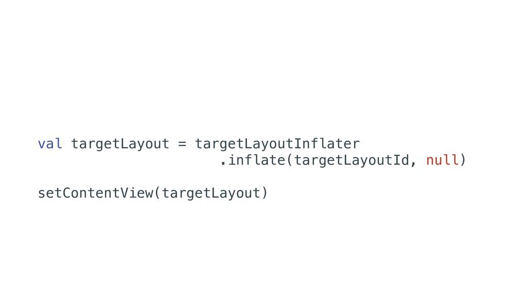 val targetLayout = targetLayoutInflater .inflat...