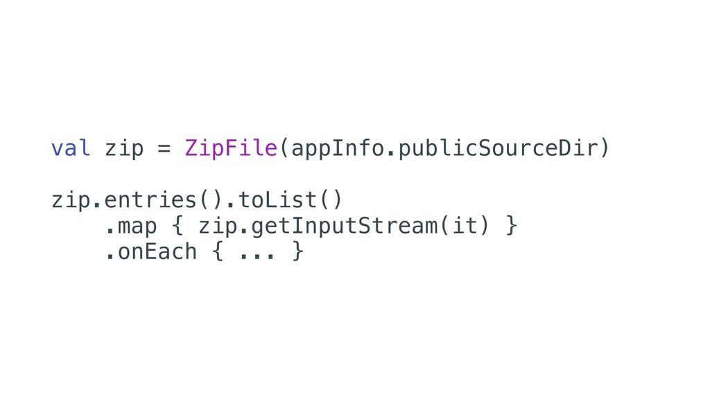 val zip = ZipFile(appInfo.publicSourceDir) zip...