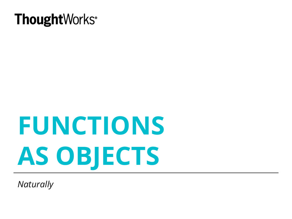 FUNCTIONS AS OBJECTS Naturally