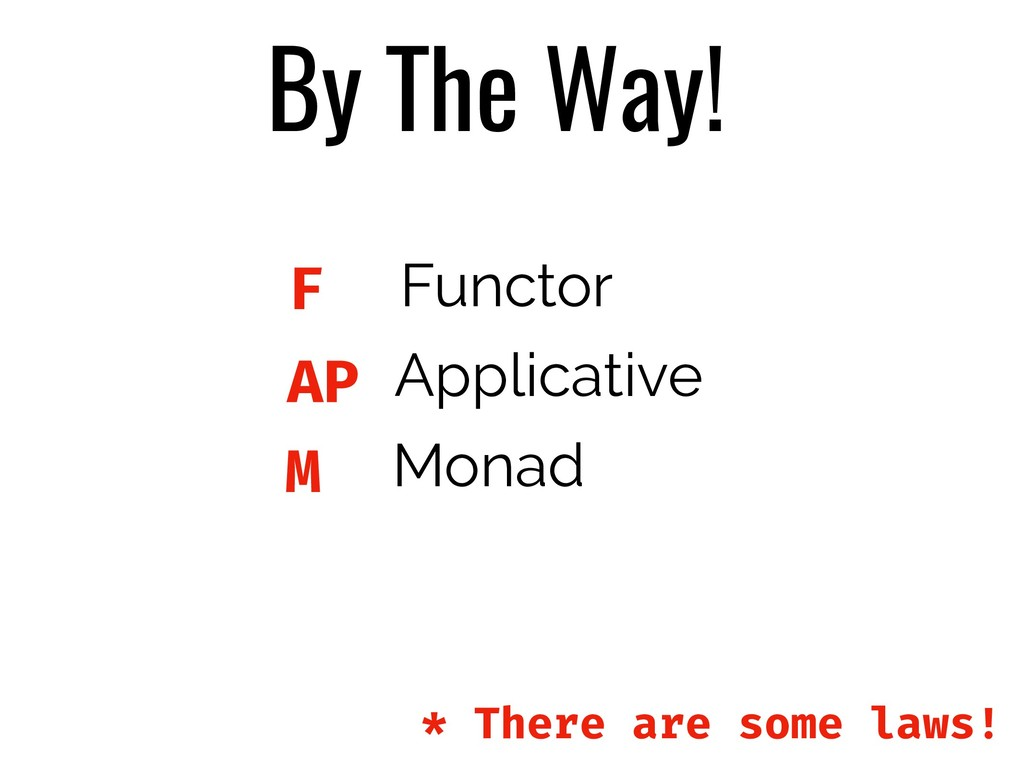 By The Way! M AP F Functor Applicative Monad * ...