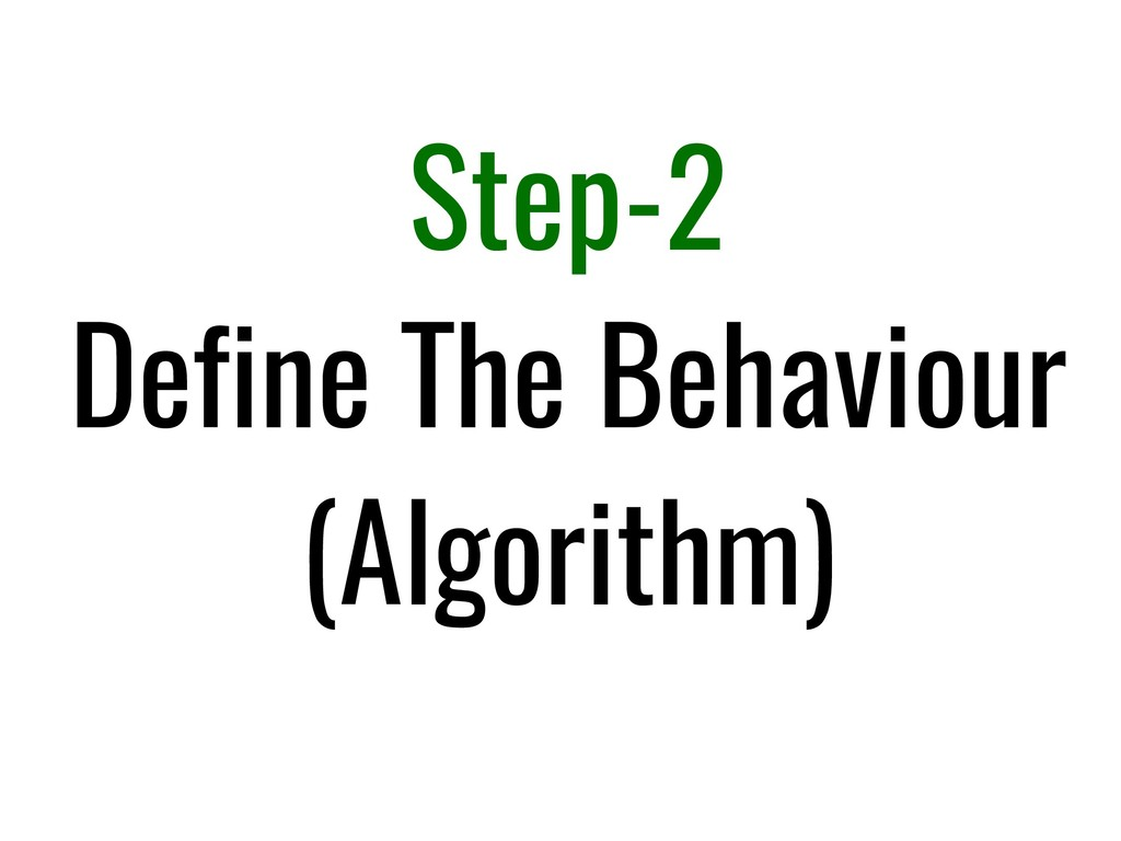Step-2 Define The Behaviour (Algorithm)