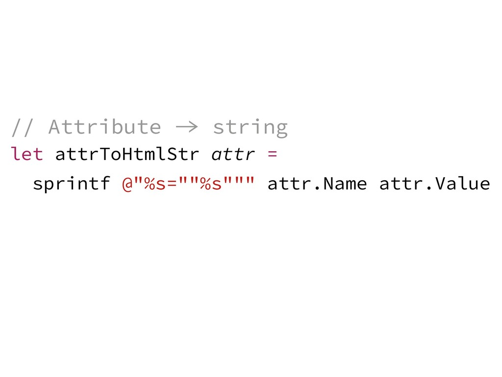// Attribute  string let attrToHtmlStr attr = ...