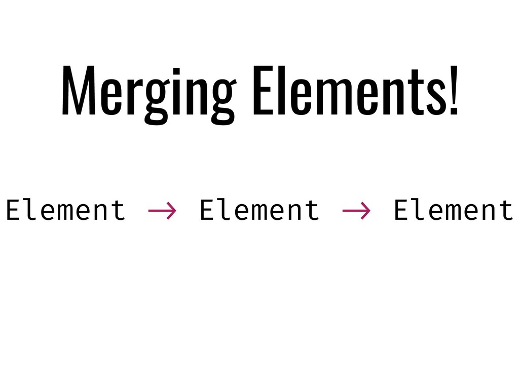 Merging Elements! Element !-> Element !-> Eleme...