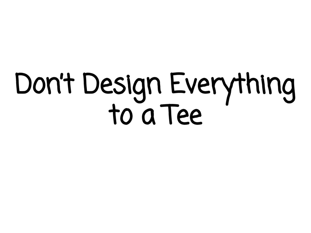 Don't Design Everything to a Tee