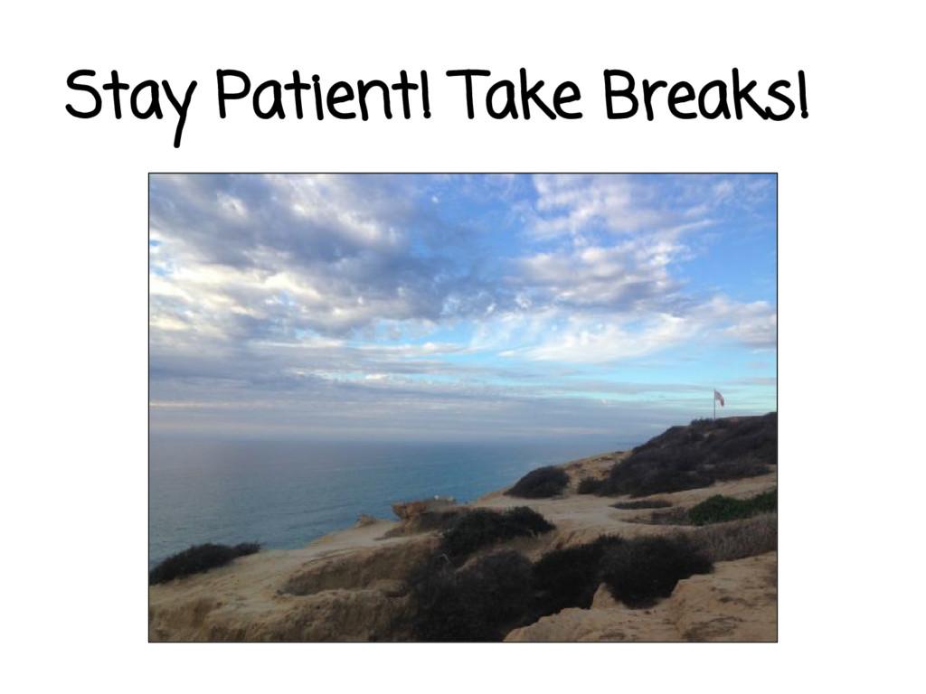 Stay Patient! Take Breaks!