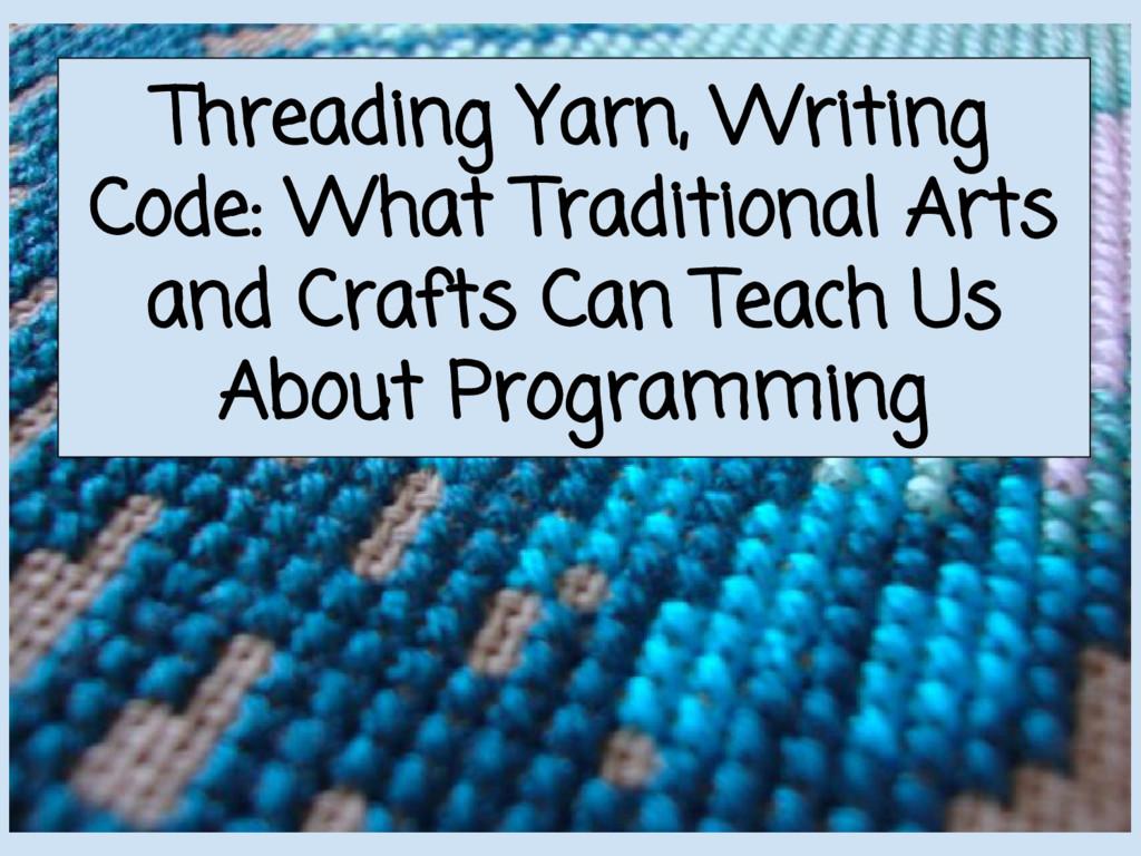 Threading Yarn, Writing Code: What Traditional ...