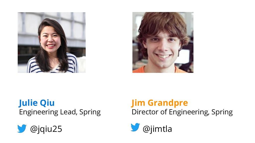 Julie Qiu Engineering Lead, Spring @jqiu25 Jim ...
