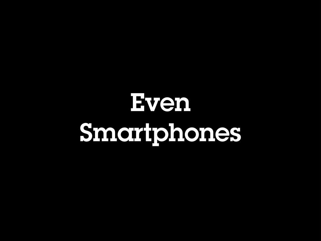 Even Smartphones