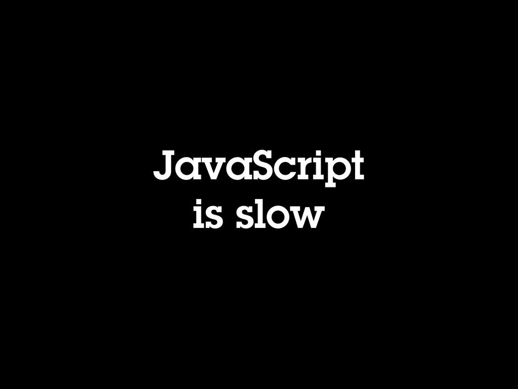 JavaScript is slow