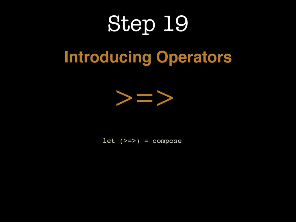 Step 19 Introducing Operators >=> let (>=>) = c...