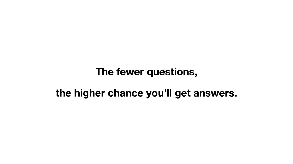 The fewer questions, the higher chance you'll g...