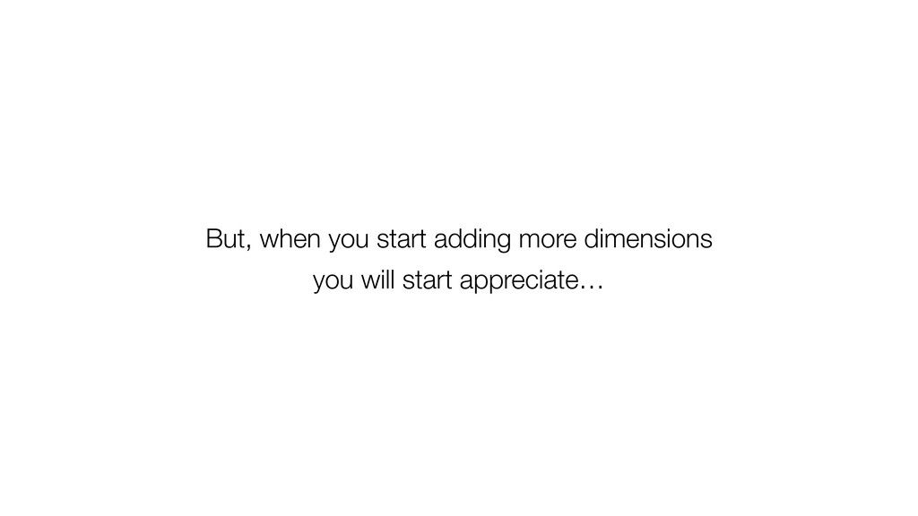 But, when you start adding more dimensions you ...