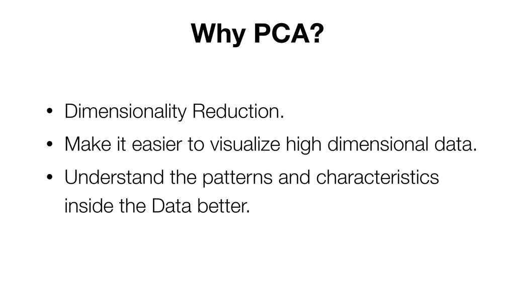 Why PCA? • Dimensionality Reduction. • Make it ...