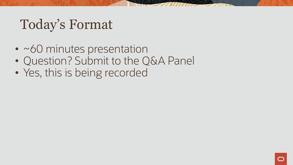 Today's Format • ~60 minutes presentation • Que...