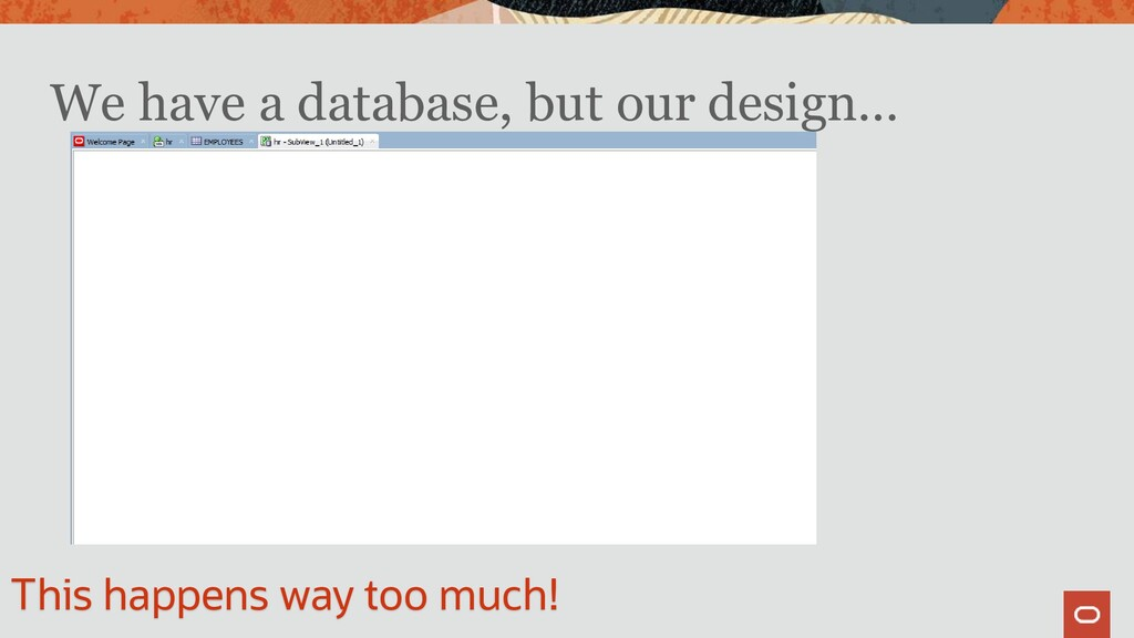 We have a database, but our design… This happen...