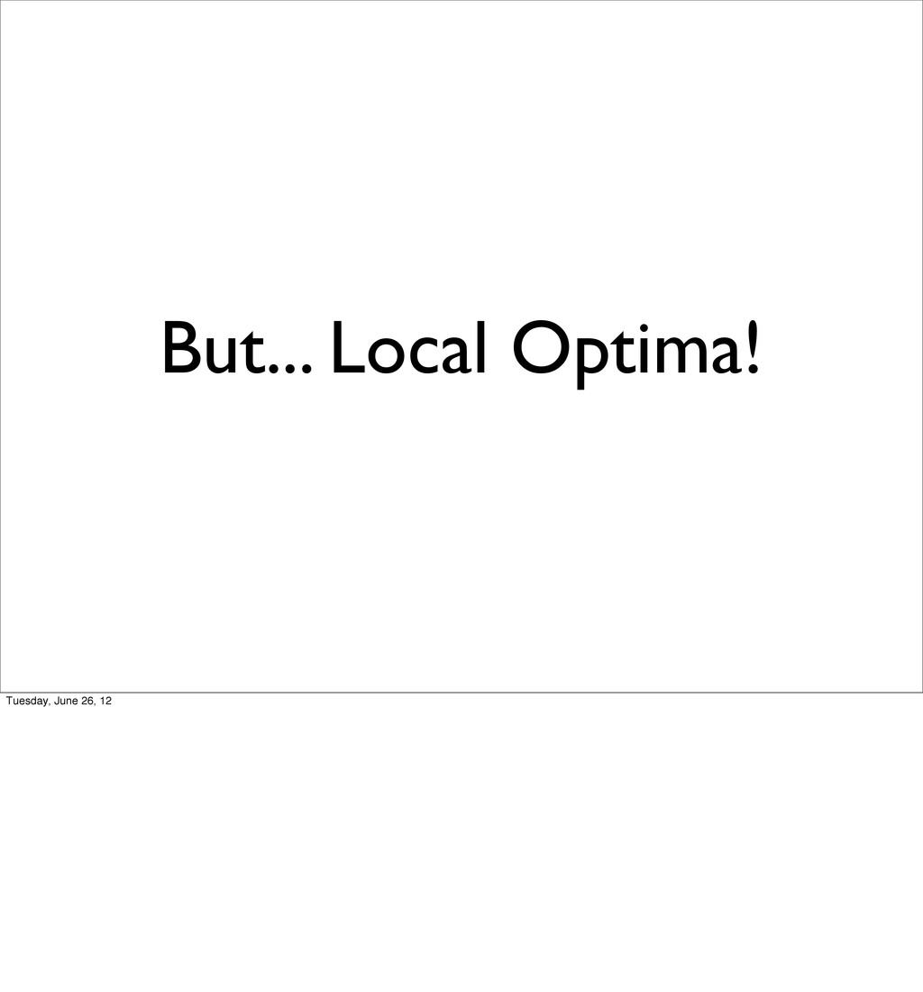 But... Local Optima! Tuesday, June 26, 12